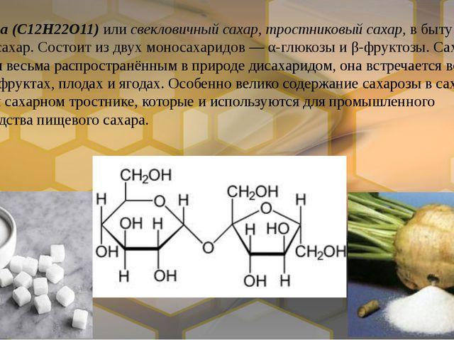Сахароза(C12H22O11) илисвекловичный сахар,тростниковый сахар, в быту прост...