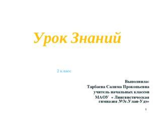 Урок Знаний 2 класс Выполнила: Тарбаева Салима Прокопьевна учитель начальных