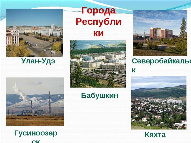 Города Республики Северобайкальск Улан-Удэ Гусиноозерск Кяхта Бабушкин