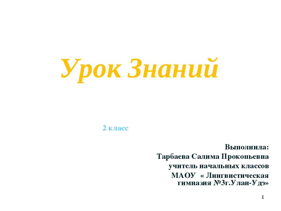 Урок Знаний 2 класс Выполнила: Тарбаева Салима Прокопьевна учитель начальных...