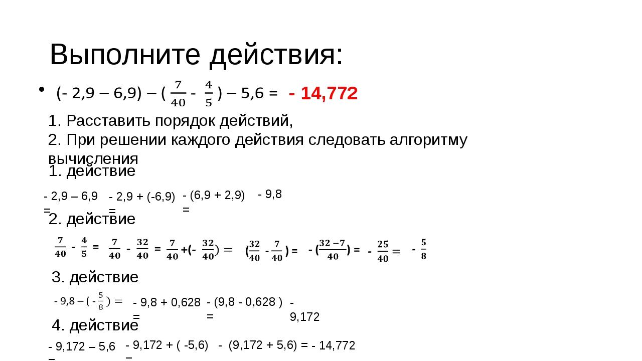 Выполните действия: - 2,9 – 6,9 = - 2,9 + (-6,9) = - (6,9 + 2,9) = - 9,8 2. д...