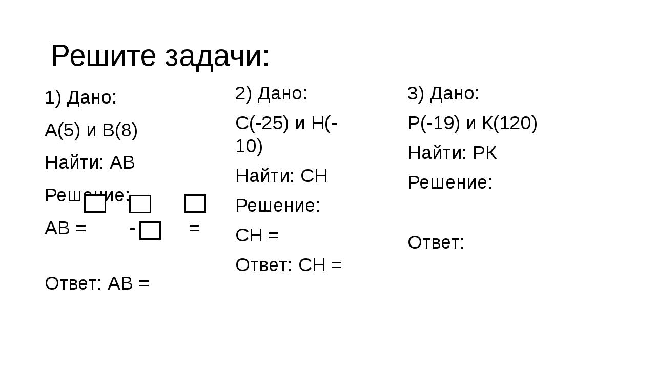 1) Дано: А(5) и В(8) Найти: АВ Решение: АВ = - = Ответ: АВ = Решите задачи: 2...