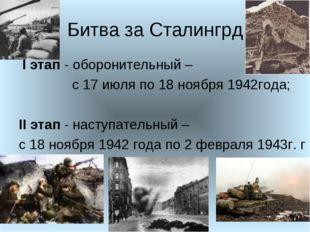 Битва за Сталингрд I этап - оборонительный – с 17 июля по 18 ноября 1942года;