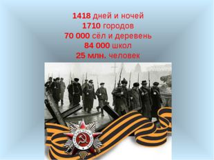 1418 дней и ночей 1710 городов 70 000 сёл и деревень 84 000 школ 25 млн. чело