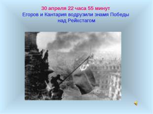 30 апреля 22 часа 55 минут Егоров и Кантария водрузили знамя Победы над Рейхс