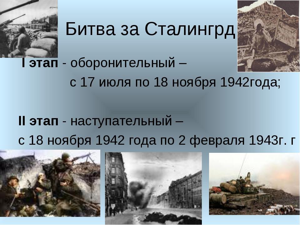 Битва за Сталингрд I этап - оборонительный – с 17 июля по 18 ноября 1942года;...