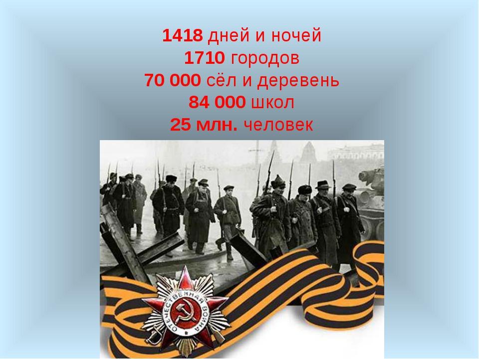 1418 дней и ночей 1710 городов 70 000 сёл и деревень 84 000 школ 25 млн. чело...