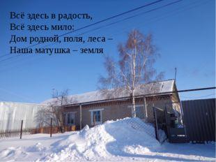Всё здесь в радость, Всё здесь мило: Дом родной, поля, леса – Наша матушка –