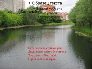 Есть на свете степной рай, Люди в нем живут без страха. Это город – Костанай