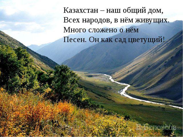Казахстан – наш общий дом, Всех народов, в нём живущих. Много сложено о нём П...