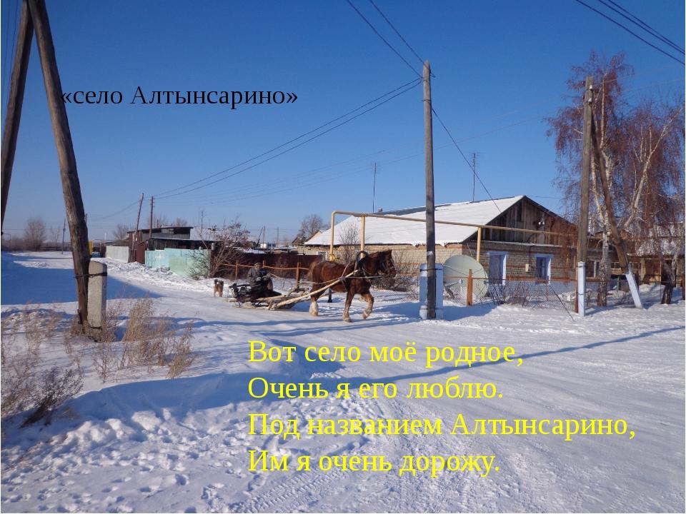 Вот село моё родное, Очень я его люблю. Под названием Алтынсарино, Им я очень...