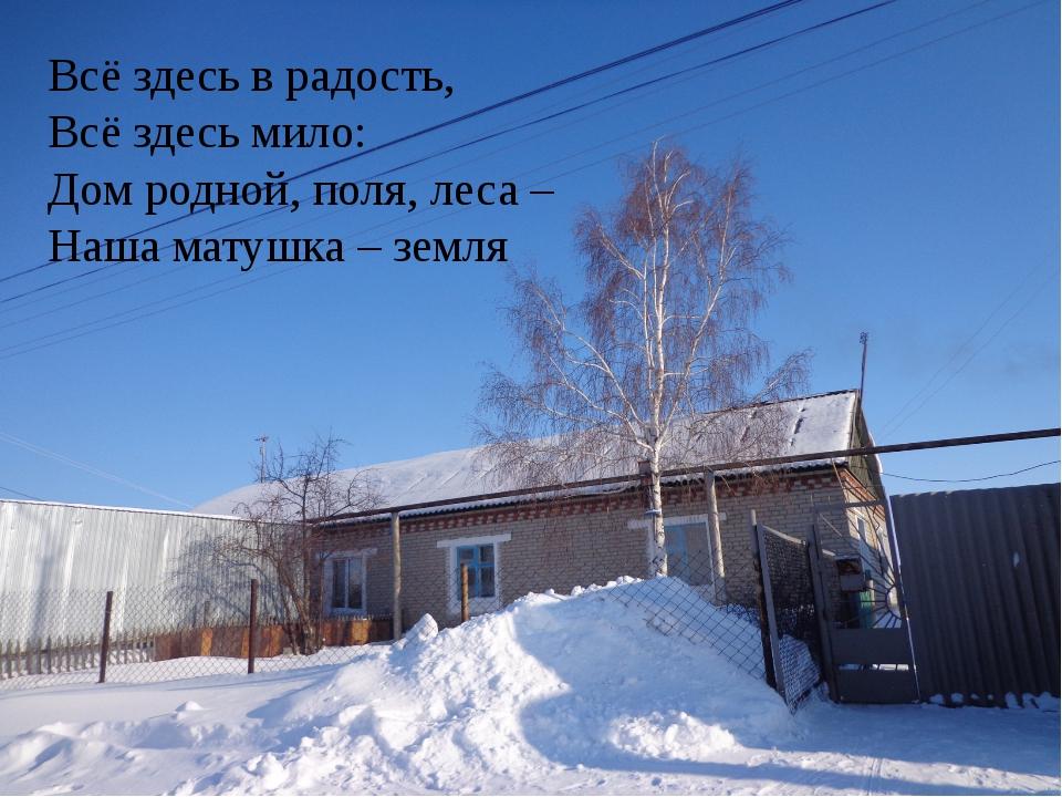 Всё здесь в радость, Всё здесь мило: Дом родной, поля, леса – Наша матушка –...