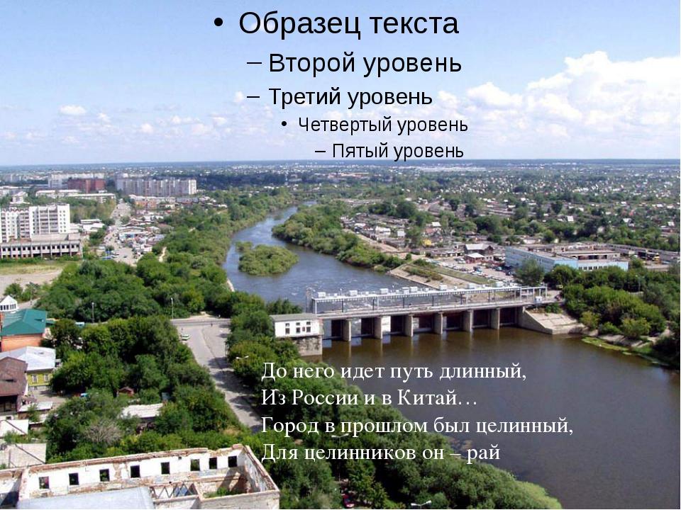 До него идет путь длинный, Из России и в Китай… Город в прошлом был целинный...