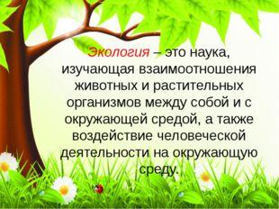 Экология – это наука, изучающая взаимоотношения животных и растительных орган