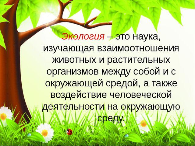 Экология – это наука, изучающая взаимоотношения животных и растительных орган...