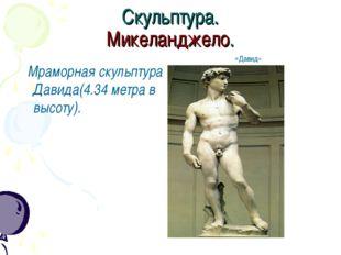 Скульптура. Микеланджело. Мраморная скульптура Давида(4.34 метра в высоту). «