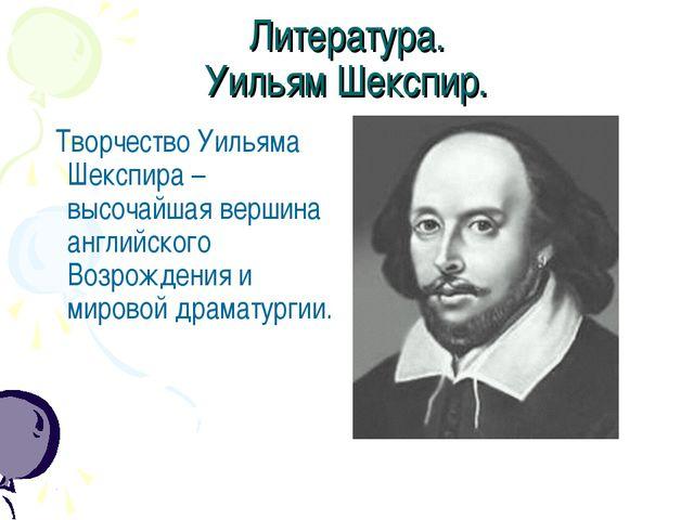 Литература. Уильям Шекспир. Творчество Уильяма Шекспира – высочайшая вершина...