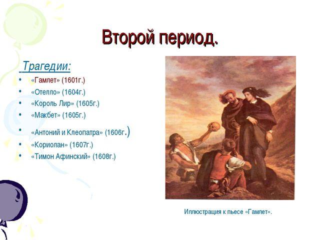 Второй период. Трагедии: «Гамлет» (1601г.) «Отелло» (1604г.) «Король Лир» (16...