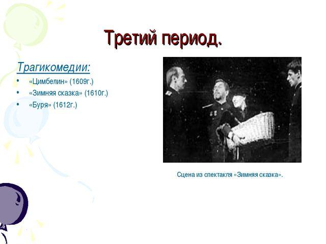 Третий период. Трагикомедии: «Цимбелин» (1609г.) «Зимняя сказка» (1610г.) «Бу...