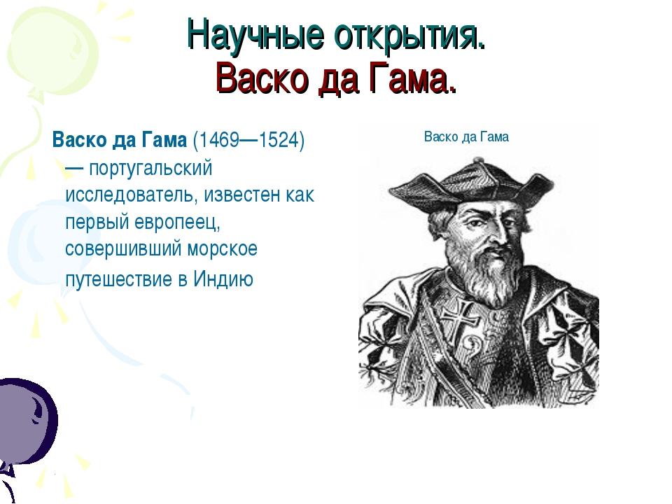 Научные открытия. Васко да Гама. Васко да Гама (1469—1524) — португальский ис...