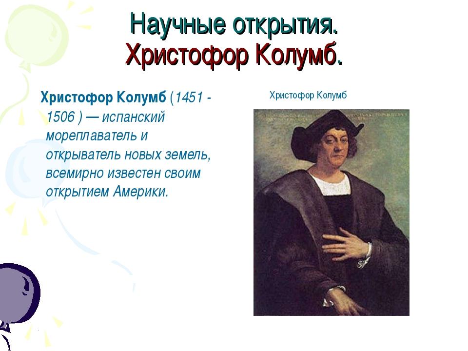 Научные открытия. Христофор Колумб. Христофор Колумб (1451 - 1506 ) — испанск...
