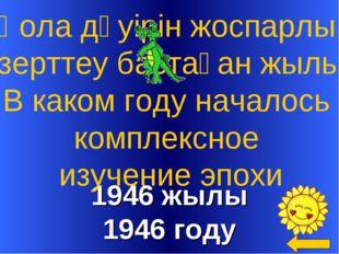 1946 жылы 1946 году Қола дәуірін жоспарлы зерттеу бастаған жылы В каком году