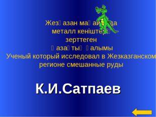 К.И.Сатпаев Жезғазан маңайында металл кеніштерің зерттеген Қазақтың ғалымы Уч
