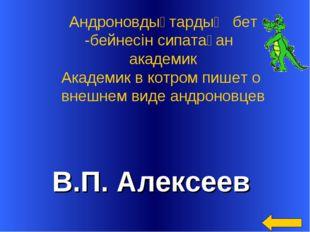 В.П. Алексеев Андроновдықтардың бет -бейнесін сипатаған академик Академик в к