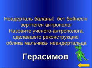 Герасимов Неадерталь баланың бет бейнесін зерттеген антрополог Назовите учен