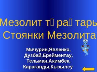 Мичурин,Явленко, Дузбай,Ерейментау, Тельман,Акимбек, Караганды,Кызылсу Мезоли