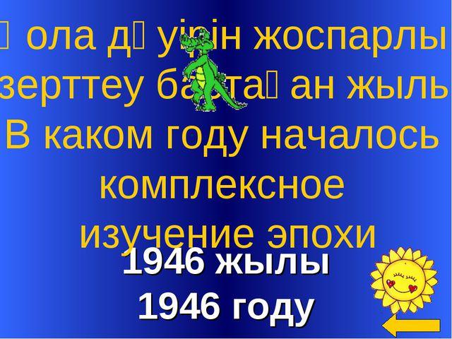 1946 жылы 1946 году Қола дәуірін жоспарлы зерттеу бастаған жылы В каком году...
