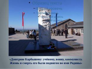 «Дмитрию Карбышеву: учёному, воину, коммунисту. Жизнь и смерть его были подв