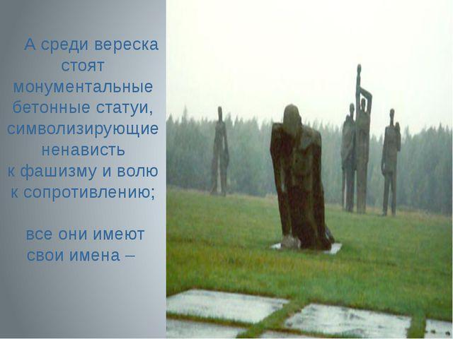 Асреди вереска стоят монументальные бетонные статуи, символизирующие ненави...