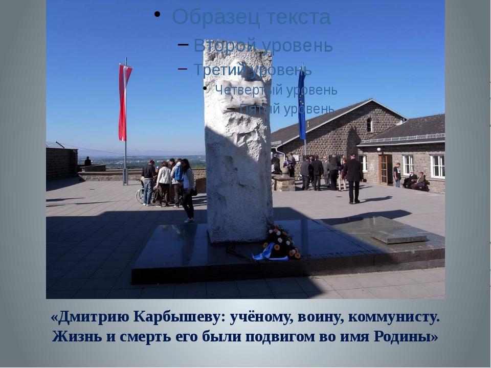 «Дмитрию Карбышеву: учёному, воину, коммунисту. Жизнь и смерть его были подв...