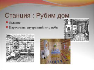Станция : Рубим дом Задание: Нарисовать внутренний мир избы