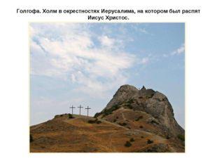 Голгофа. Холм в окрестностях Иерусалима, на котором был распят Иисус Христос.