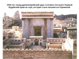 3000 лет назад древнееврейский царь Соломон построил Первый Иудейский храм на