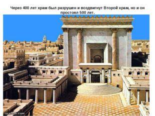 Через 400 лет храм был разрушен и воздвигнут Второй храм, но и он простоял 50