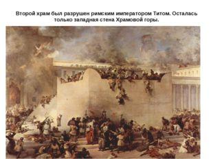 Второй храм был разрушен римским императором Титом. Осталась только западная