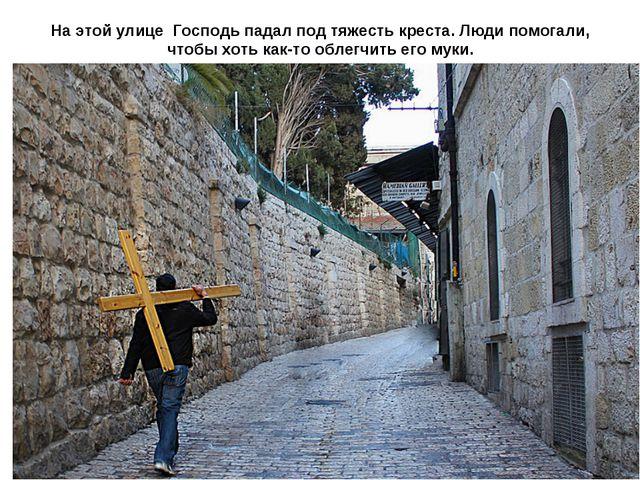 На этой улице Господь падал под тяжесть креста. Люди помогали, чтобы хоть как...