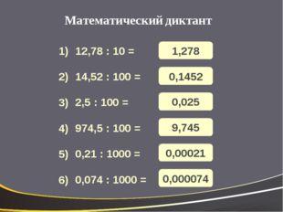 Математический диктант 12,78 : 10 = 14,52 : 100 = 2,5 : 100 = 974,5 : 100 = 0