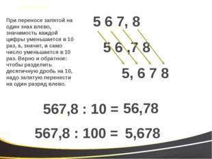 5 6 ,7 8 5 6 7, 8 567,8 : 10 = 56,78 567,8 : 100 = 5,678 5, 6 7 8 При перенос