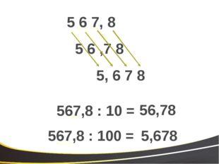 5 6 ,7 8 5 6 7, 8 567,8 : 10 = 56,78 567,8 : 100 = 5,678 5, 6 7 8