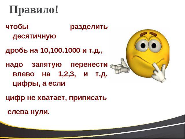 Правило! чтобы разделить десятичную дробь на 10,100.1000 и т.д., надо запятую...
