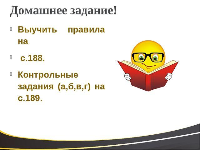 Домашнее задание! Выучить правила на с.188. Контрольные задания (а,б,в,г) на...