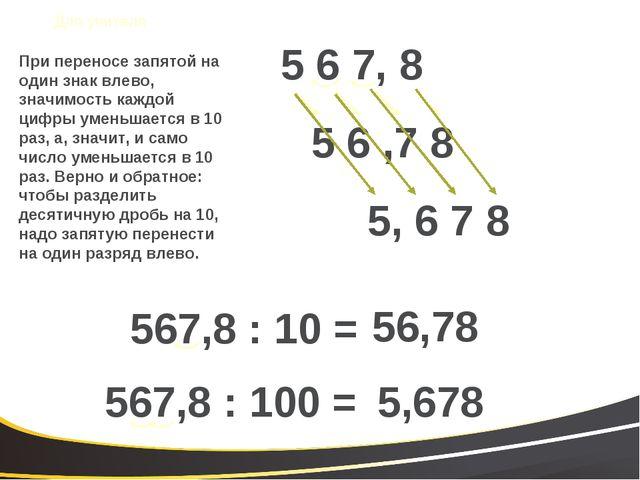 5 6 ,7 8 5 6 7, 8 567,8 : 10 = 56,78 567,8 : 100 = 5,678 5, 6 7 8 При перенос...