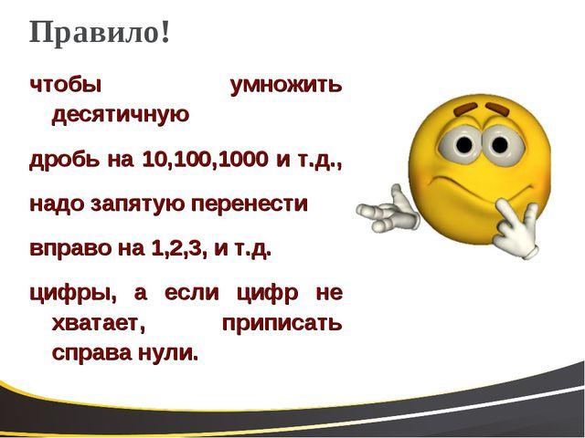 Правило! чтобы умножить десятичную дробь на 10,100,1000 и т.д., надо запятую...