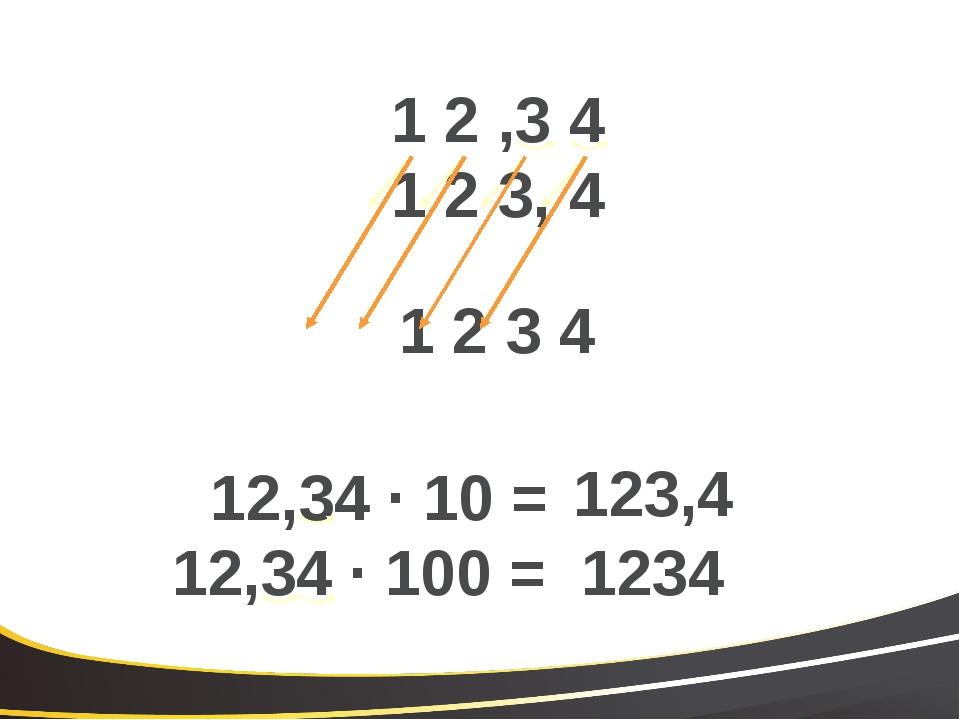 1 2 ,3 4 1 2 3, 4 12,34 · 10 = 123,4 1 2 3 4 12,34 · 100 = 1234