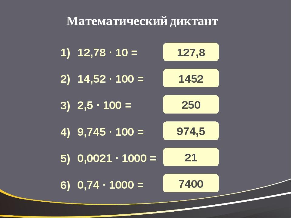 Математический диктант 12,78 · 10 = 14,52 · 100 = 2,5 · 100 = 9,745 · 100 = 0...