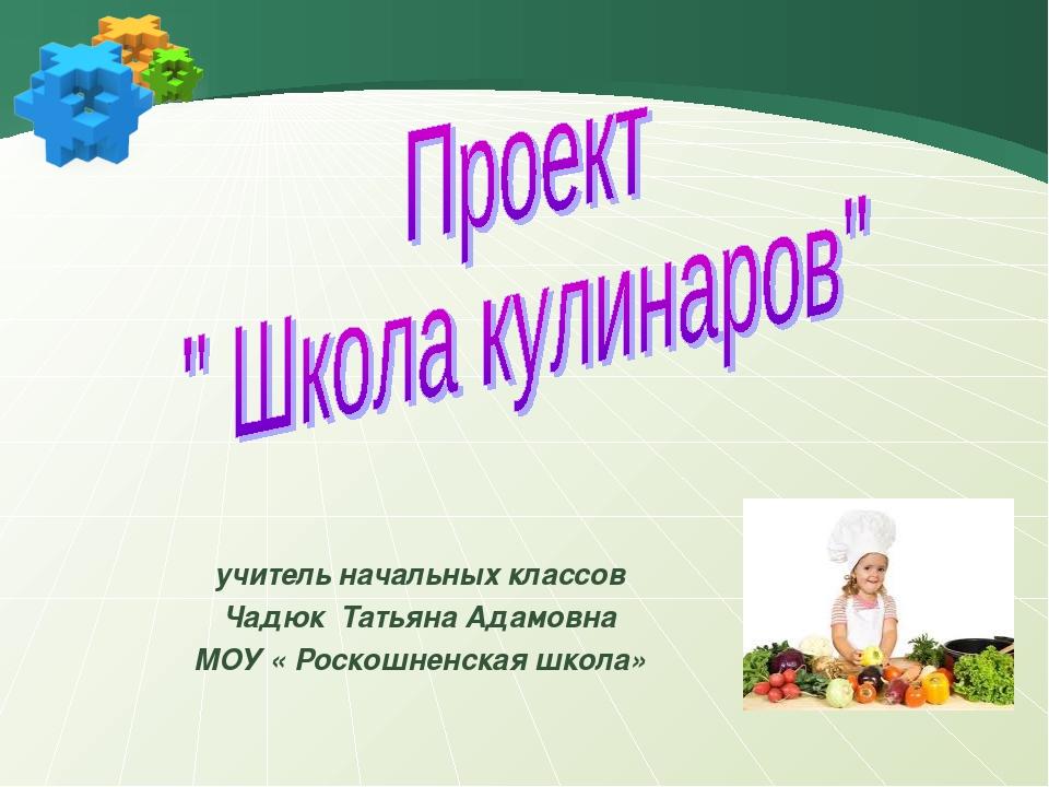 учитель начальных классов Чадюк Татьяна Адамовна МОУ « Роскошненская школа»